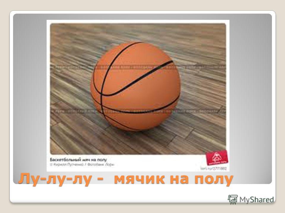 Лу-лу-лу - мячик на полу
