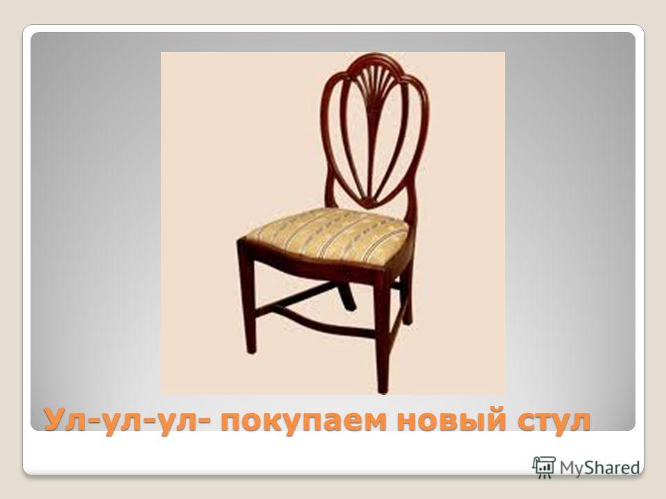 Ул-ул-ул- покупаем новый стул