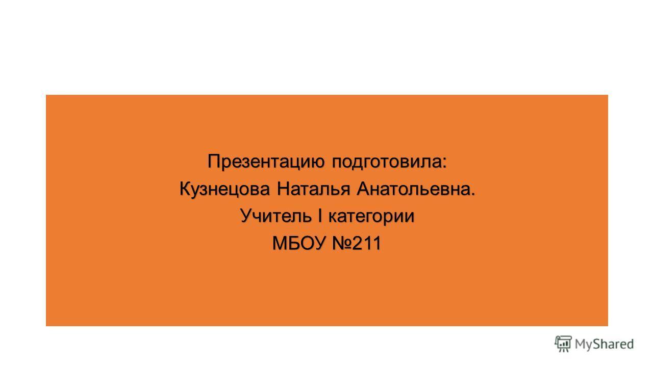 Презентацию подготовила: Кузнецова Наталья Анатольевна. Учитель I категории МБОУ 211