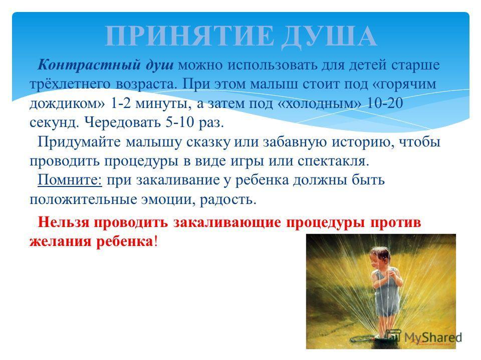 Контрастный душ можно использовать для детей старше трёхлетнего возраста. При этом малыш стоит под «горячим дождиком» 1-2 минуты, а затем под «холодным» 10-20 секунд. Чередовать 5-10 раз. Придумайте малышу сказку или забавную историю, чтобы проводить