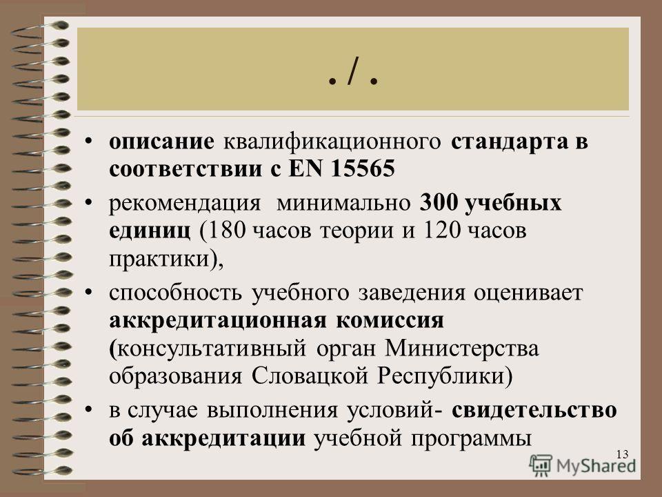 13. /. описание квалификационного стандарта в соответствии c EN 15565 рекомендация минимально 300 учебных единиц (180 часов теории и 120 часов практики), способность учебного заведения оценивает аккредитационная комиссия (консультативный орган Mинист