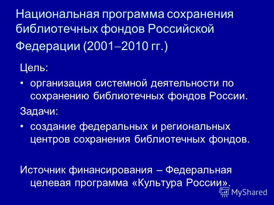 Национальная программа сохранения библиотечных фондов Российской Федерации (2001 2010 гг.) Цель: организация системной деятельности по сохранению библиотечных фондов России. Задачи: создание федеральных и региональных центров сохранения библиотечных