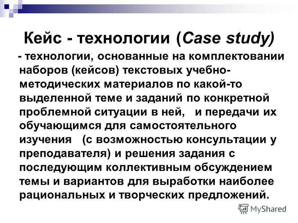 Кейс - технологии (Сase study) - технологии, основанные на комплектовании наборов (кейсов) текстовых учебно- методических материалов по какой-то выделенной теме и заданий по конкретной проблемной ситуации в ней, и передачи их обучающимся для самостоя