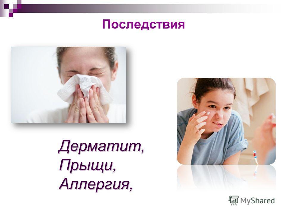 Последствия Дерматит,Прыщи,Аллергия,