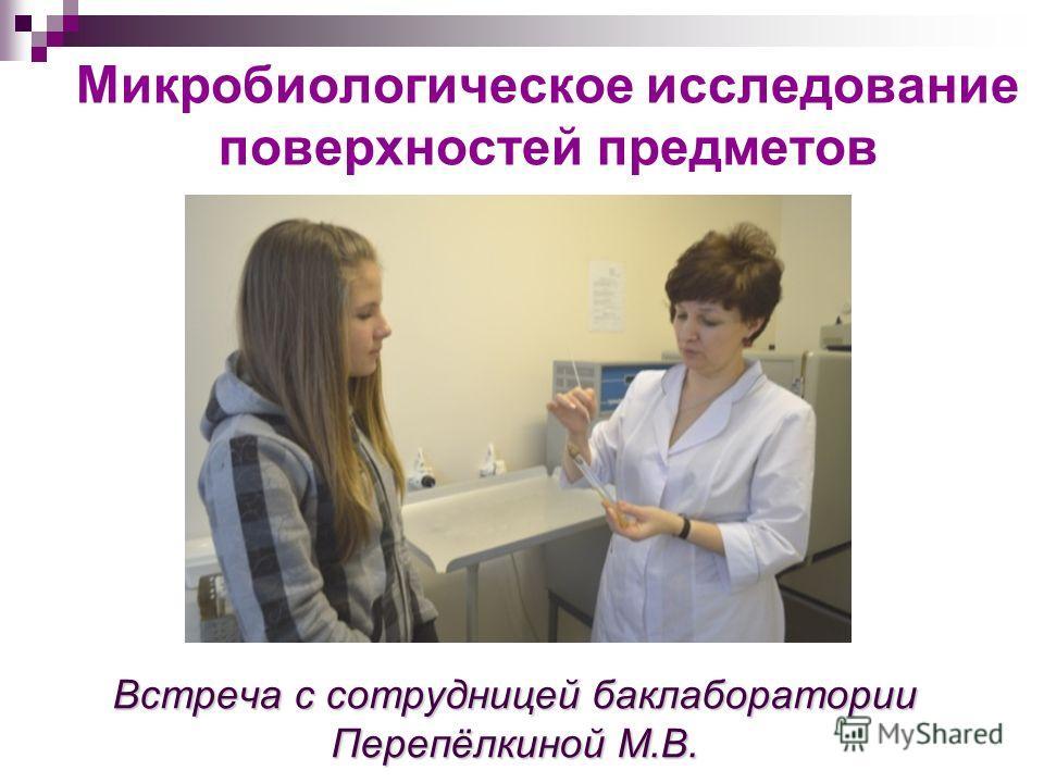 Встреча с сотрудницей баклаборатории Перепёлкиной М.В. Микробиологическое исследование поверхностей предметов