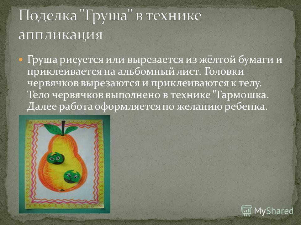 Груша рисуется или вырезается из жёлтой бумаги и приклеивается на альбомный лист. Головки червячков вырезаются и приклеиваются к телу. Тело червячков выполнено в технике Гармошка. Далее работа оформляется по желанию ребенка.
