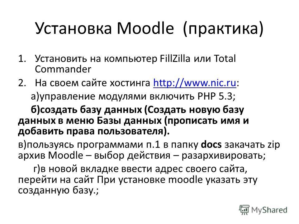 Установка Moodle (практика) 1. Установить на компьютер FillZilla или Total Commander 2. На своем сайте хостинга http://www.nic.ru:http://www.nic.ru а)управление модулями включить PHP 5.3; б)создать базу данных (Создать новую базу данных в меню Базы д