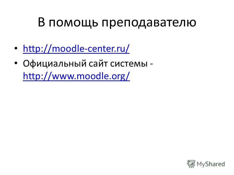 В помощь преподавателю http://moodle-center.ru/ Официальный сайт системы - http://www.moodle.org/ http://www.moodle.org/