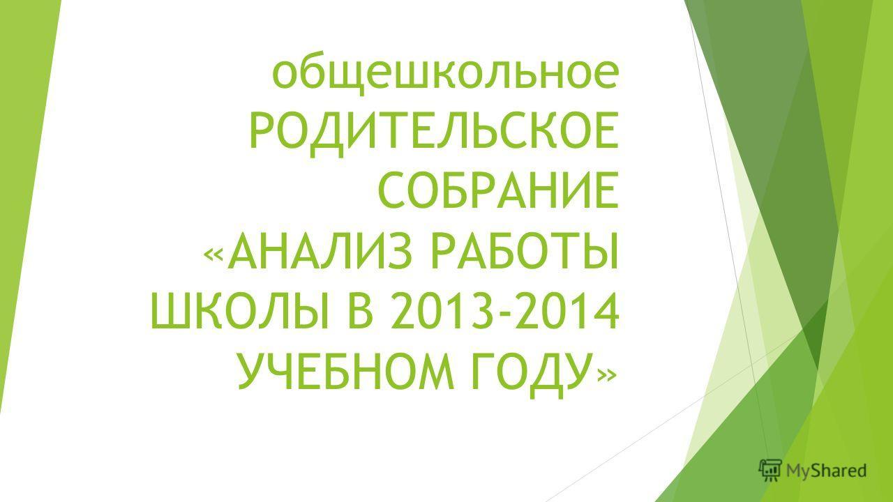 общешкольное РОДИТЕЛЬСКОЕ СОБРАНИЕ «АНАЛИЗ РАБОТЫ ШКОЛЫ В 2013-2014 УЧЕБНОМ ГОДУ»