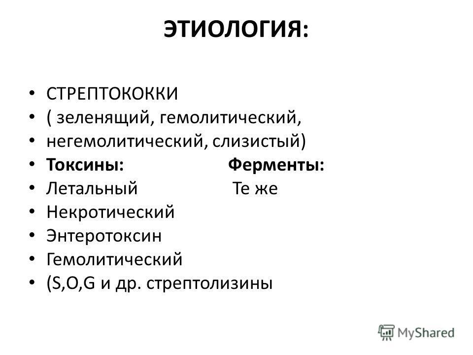 ЭТИОЛОГИЯ: СТРЕПТОКОККИ ( зеленящий, гемолитический, негемолитический, слизистый) Токсины: Ферменты: Летальный Те же Некротический Энтеротоксин Гемолитический (S,O,G и др. стрептолизины