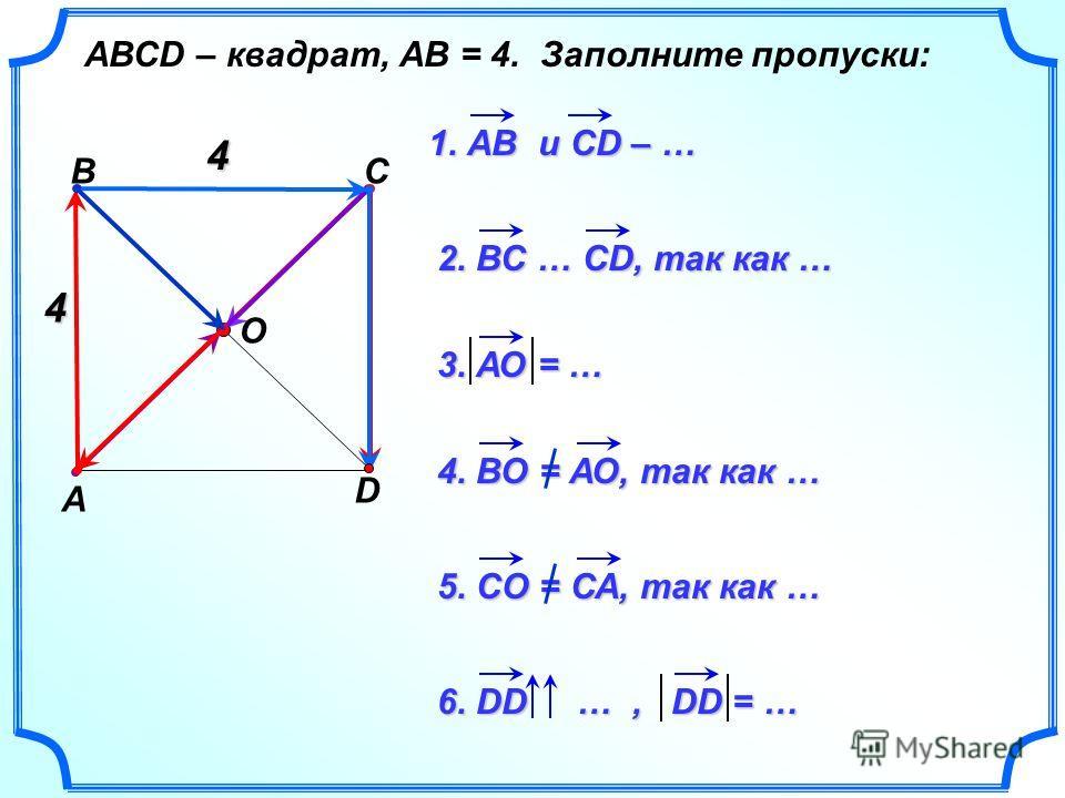 О А ВС D АВСD – квадрат, АВ = 4. Заполните пропуски: 1. АВ и CD – … 2. ВС … СD, так как … 3. АО = … 4. ВО = АО, так как … 5. СО = СА, так как … 6. DD …, DD = … 4 4