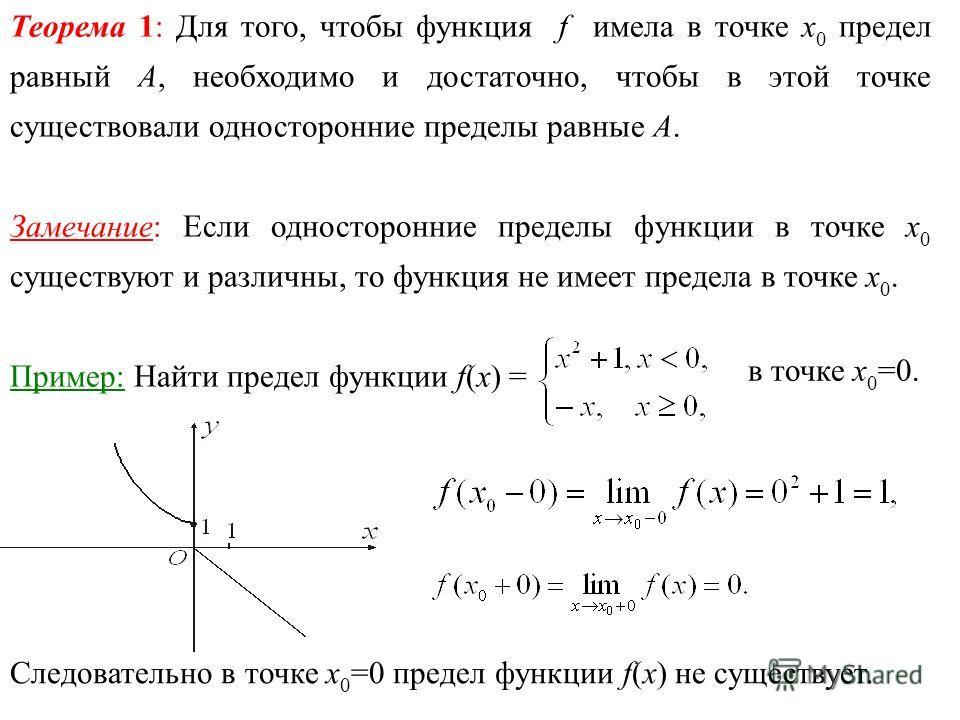 Теорема 1: Для того, чтобы функция f имела в точке х 0 предел равный А, необходимо и достаточно, чтобы в этой точке существовали односторонние пределы равные А. Замечание: Если односторонние пределы функции в точке х 0 существуют и различны, то функц