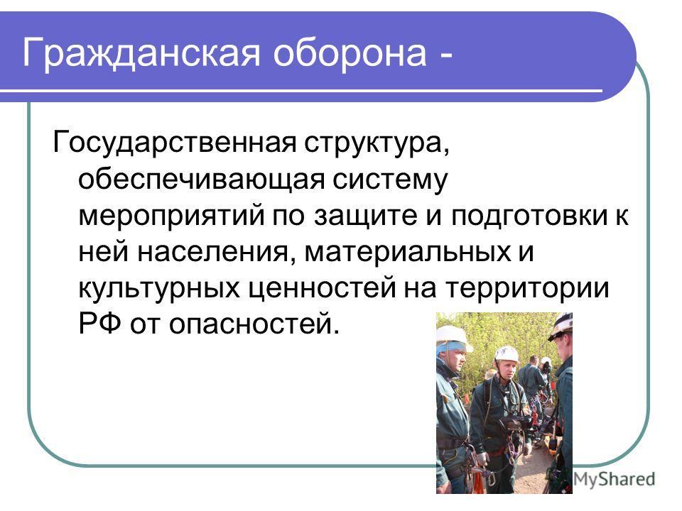Гражданская оборона - Государственная структура, обеспечивающая систему мероприятий по защите и подготовки к ней населения, материальных и культурных ценностей на территории РФ от опасностей.