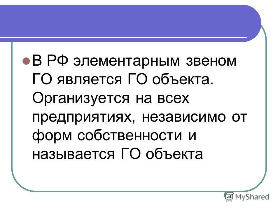 В РФ элементарным звеном ГО является ГО объекта. Организуется на всех предприятиях, независимо от форм собственности и называется ГО объекта