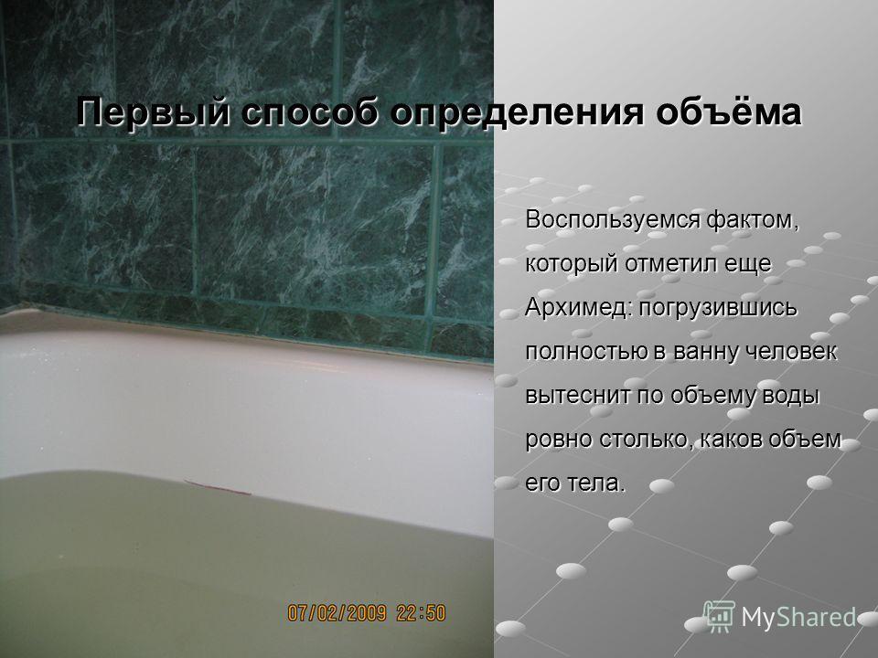 Первый способ определения объёма Воспользуемся фактом, который отметил еще Архимед: погрузившись полностью в ванну человек вытеснит по объему воды ровно столько, каков объем его тела.