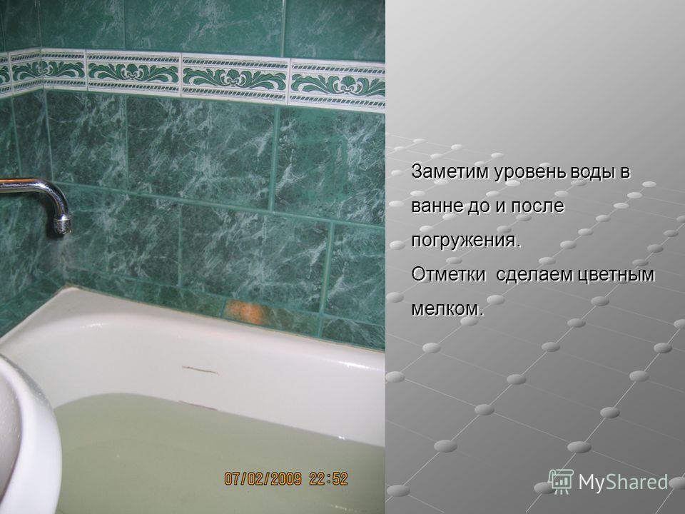 Заметим уровень воды в ванне до и после погружения. Отметки сделаем цветным мелком.