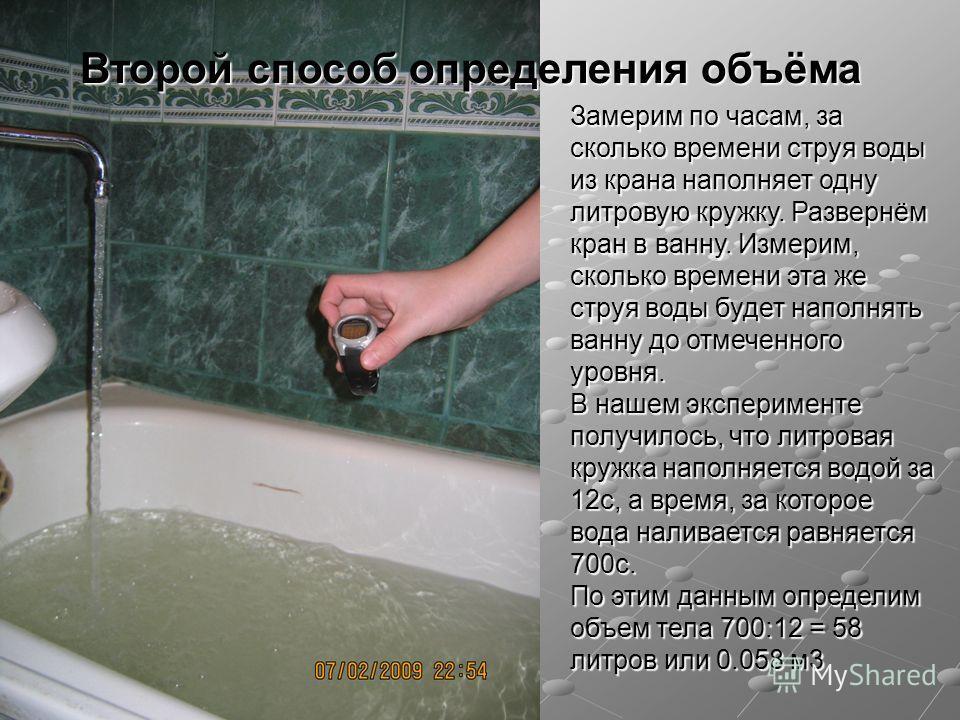 Второй способ определения объёма Замерим по часам, за сколько времени струя воды из крана наполняет одну литровую кружку. Развернём кран в ванну. Измерим, сколько времени эта же струя воды будет наполнять ванну до отмеченного уровня. В нашем эксперим
