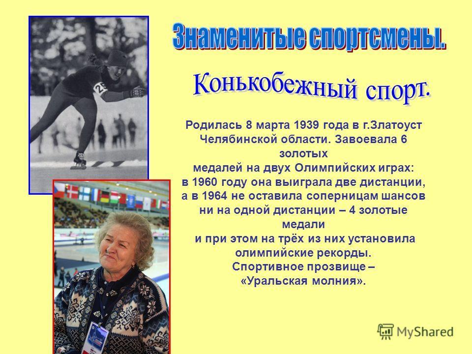 Родилась 8 марта 1939 года в г.Златоуст Челябинской области. Завоевала 6 золотых медалей на двух Олимпийских играх: в 1960 году она выиграла две дистанции, а в 1964 не оставила соперницам шансов ни на одной дистанции – 4 золотые медали и при этом на