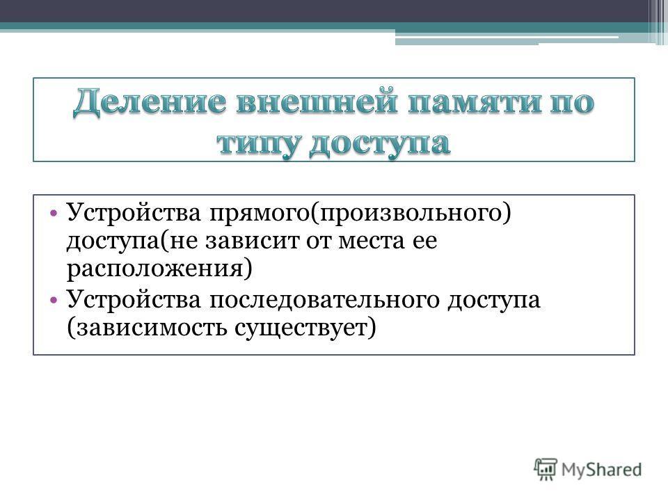 Устройства прямого(произвольного) доступа(не зависит от места ее расположения) Устройства последовательного доступа (зависимость существует)