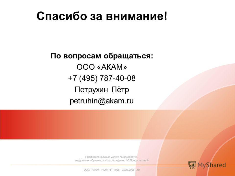Спасибо за внимание! По вопросам обращаться: ООО «АКАМ» +7 (495) 787-40-08 Петрухин Пётр petruhin@akam.ru