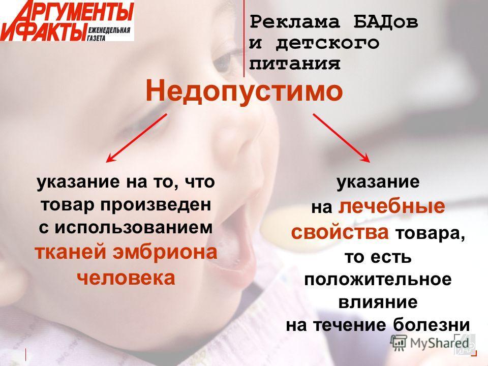 Реклама БАДов и детского питания Недопустимо указание на то, что товар произведен с использованием тканей эмбриона человека указание на лечебные свойства товара, то есть положительное влияние на течение болезни