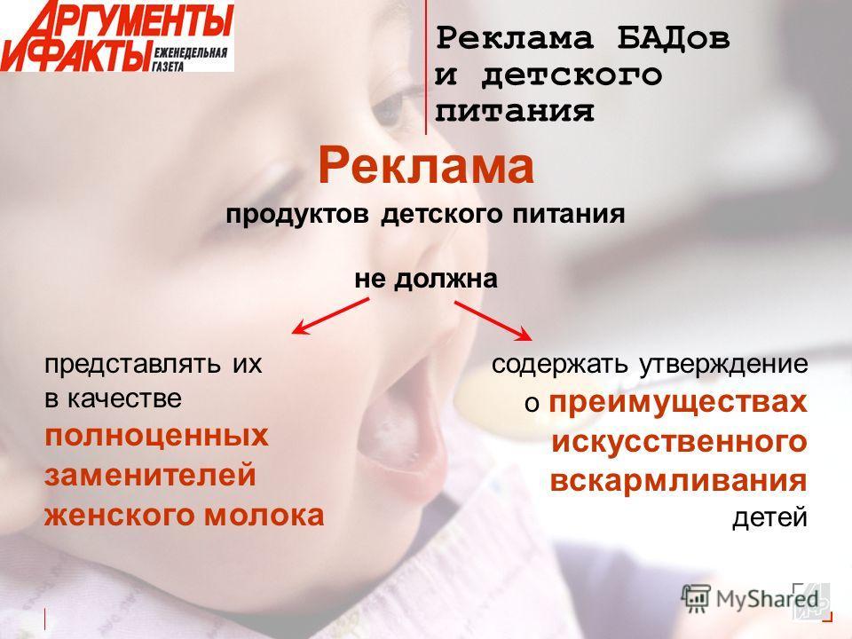 Реклама БАДов и детского питания Реклама продуктов детского питания не должна представлять их в качестве полноценных заменителей женского молока содержать утверждение о преимуществах искусственного вскармливания детей