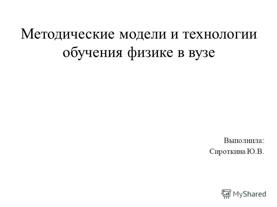 Методические модели и технологии обучения физике в вузе Выполнила: Сироткина Ю.В.