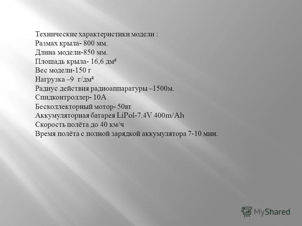 Технические характеристики модели : Размах крыла - 800 мм. Длина модели -850 мм. Площадь крыла - 16,6 дм ² Вес модели -150 г Нагрузка –9 г / дм ² Радиус действия радиоаппаратуры –1500 м. Спидконтроллер - 10A Бесколлекторный мотор - 50 вт Аккумуляторн
