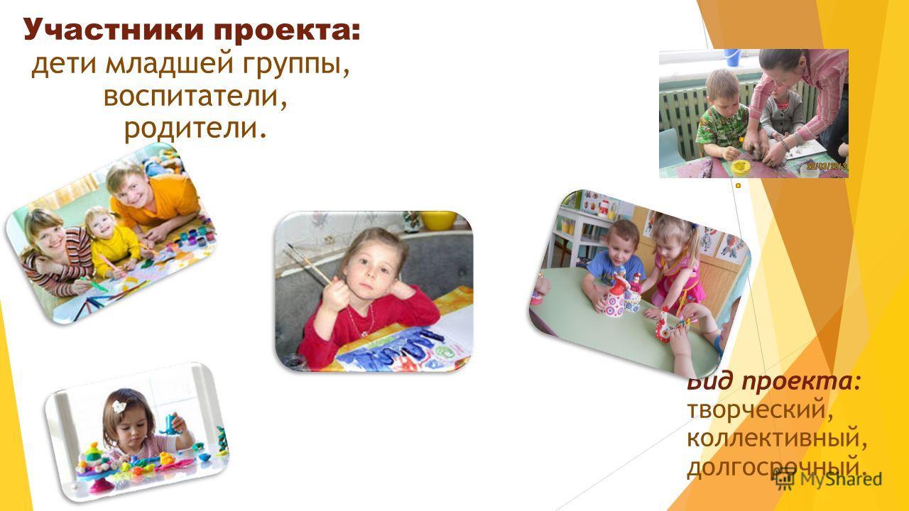 . Вид проекта: творческий, коллективный, долгосрочный. Участники проекта: дети младшей группы, воспитатели, родители.