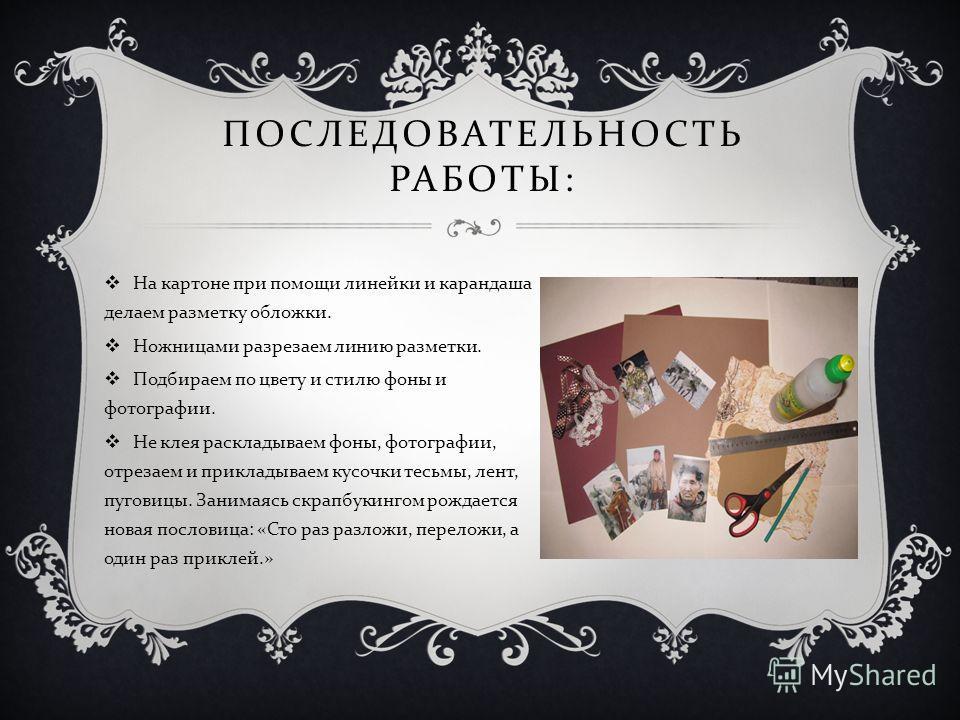 ПОСЛЕДОВАТЕЛЬНОСТЬ РАБОТЫ : На картоне при помощи линейки и карандаша делаем разметку обложки. Ножницами разрезаем линию разметки. Подбираем по цвету и стилю фоны и фотографии. Не клея раскладываем фоны, фотографии, отрезаем и прикладываем кусочки те