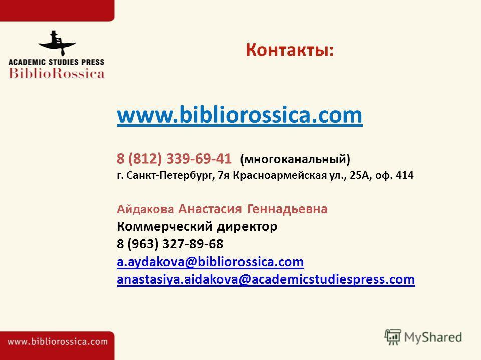 Контакты: www.bibliorossica.com 8 (812) 339-69-41 (многоканальный) г. Санкт-Петербург, 7 я Красноармейская ул., 25А, оф. 414 Айдакова Анастасия Геннадьевна Коммерческий директор 8 (963) 327-89-68 a.aydakova@bibliorossica.com anastasiya.aidakova@acade
