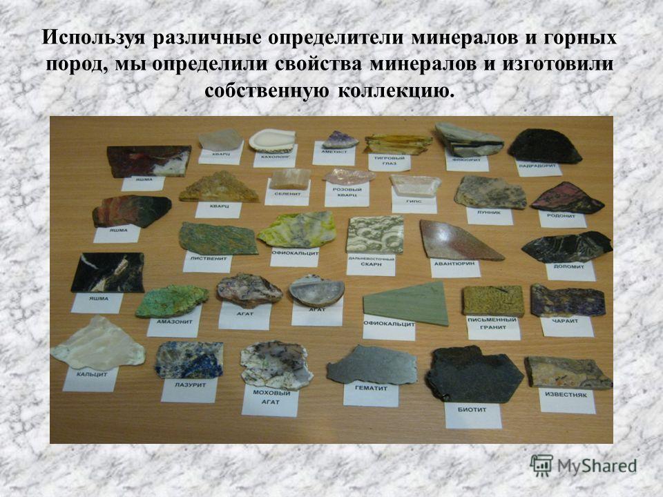 Используя различные определители минералов и горных пород, мы определили свойства минералов и изготовили собственную коллекцию.