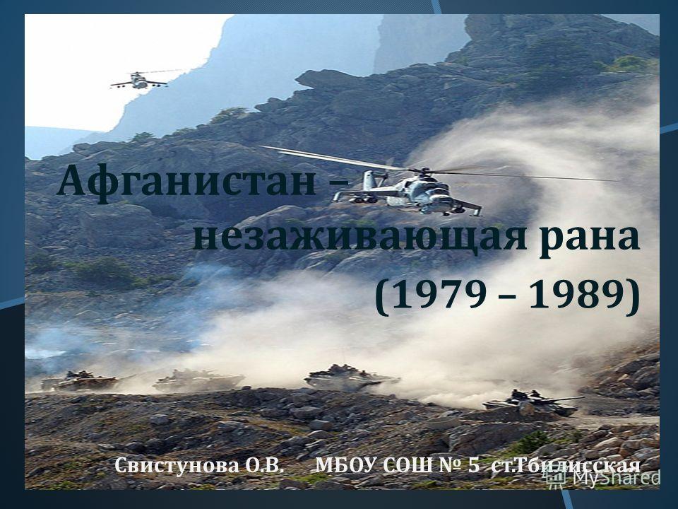 Афганистан – незаживающая рана Свистунова О. В. МБОУ СОШ 5 ст. Тбилисская (1979 – 1989)