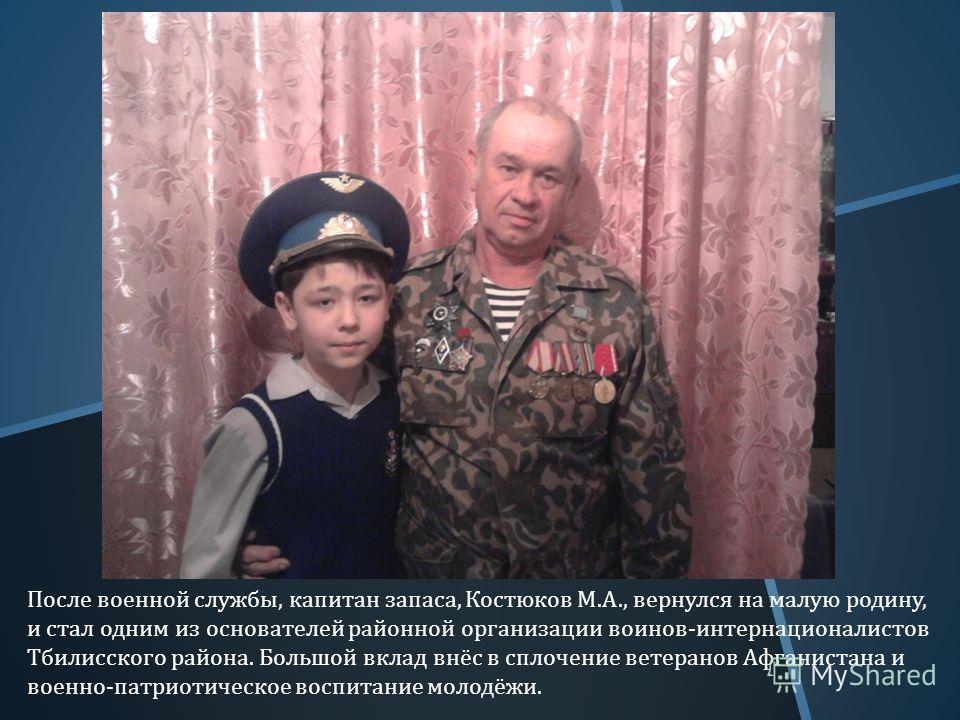 После военной службы, капитан запаса, Костюков М. А., вернулся на малую родину, и стал одним из основателей районной организации воинов - интернационалистов Тбилисского района. Большой вклад внёс в сплочение ветеранов Афганистана и военно - патриотич