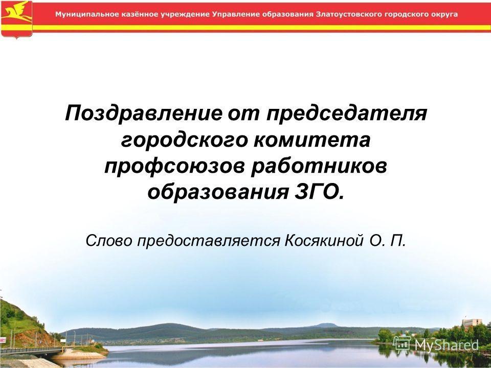 Поздравление от председателя городского комитета профсоюзов работников образования ЗГО. Слово предоставляется Косякиной О. П.