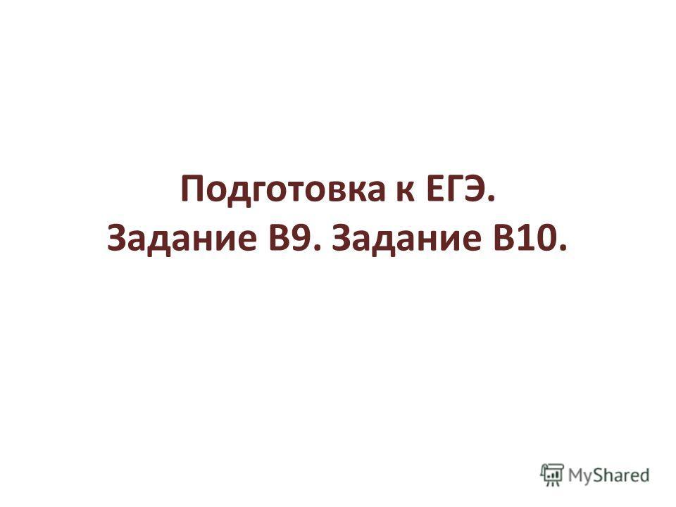 Подготовка к ЕГЭ. Задание В9. Задание В10.