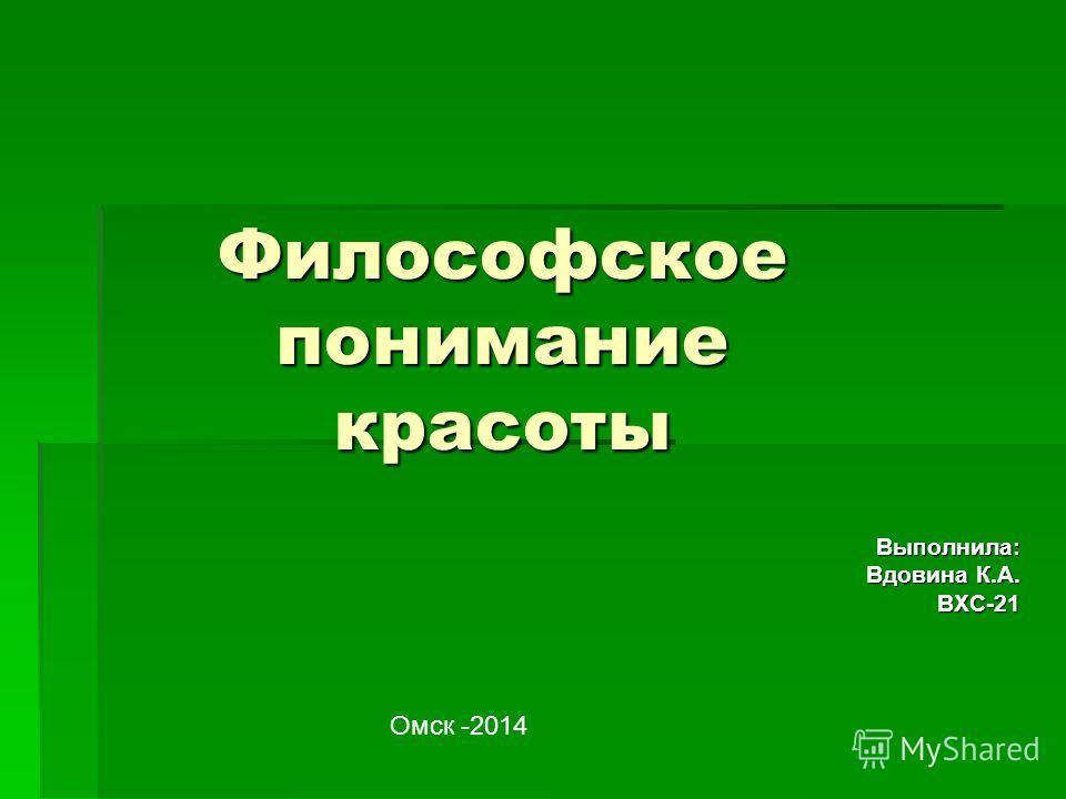 Философское понимание красоты Выполнила: Выполнила: Вдовина К.А. ВХС-21 ВХС-21 Омск -2014