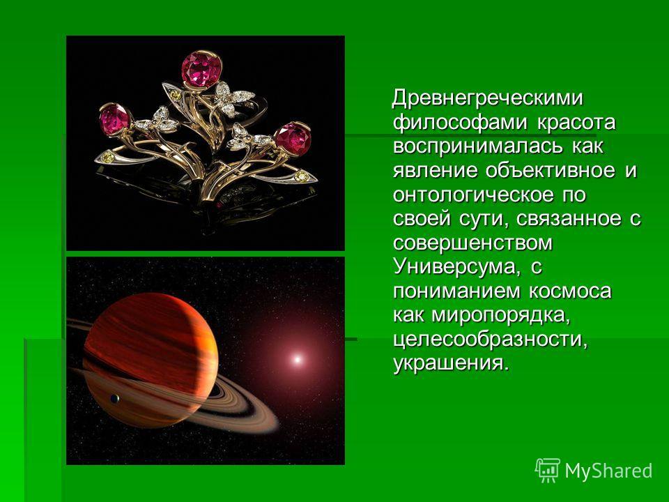 Древнегреческими философами красота воспринималась как явление объективное и онтологическое по своей сути, связанное с совершенством Универсума, с пониманием космоса как миропорядка, целесообразности, украшения. Древнегреческими философами красота во