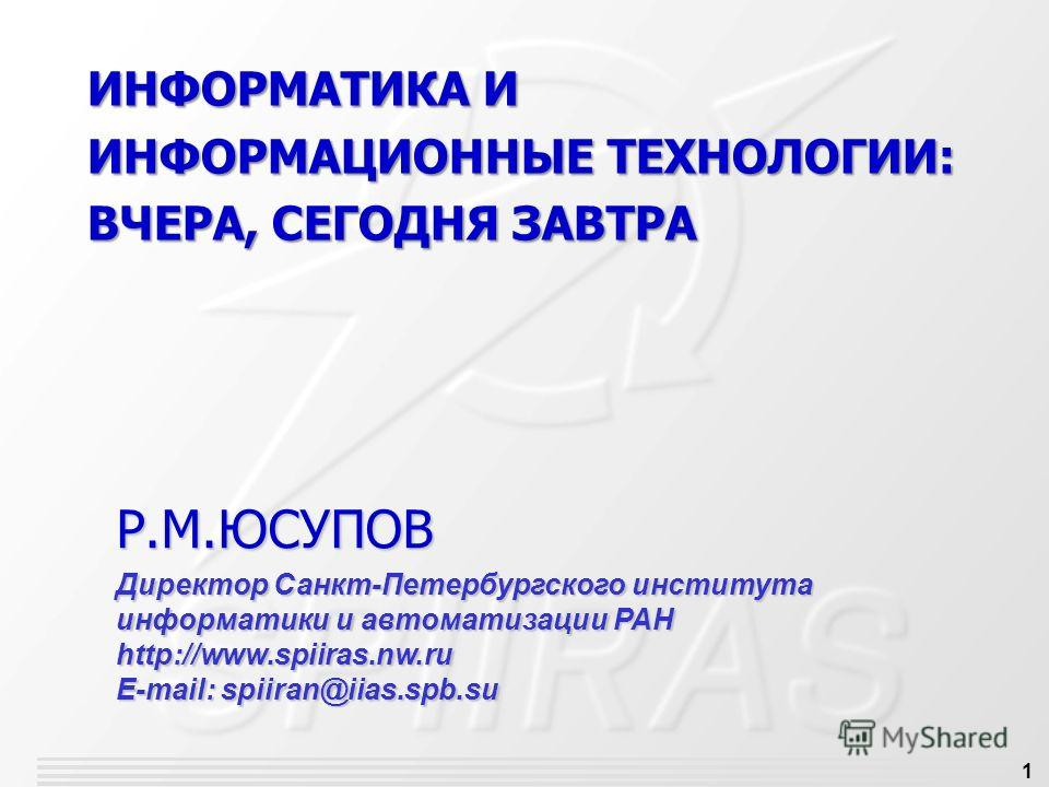 1 ИНФОРМАТИКА И ИНФОРМАЦИОННЫЕ ТЕХНОЛОГИИ: ВЧЕРА, СЕГОДНЯ ЗАВТРА Р.М.ЮСУПОВ Директор Санкт-Петербургского института информатики и автоматизации РАН http://www.spiiras.nw.ru E-mail: spiiran@iias.spb.su