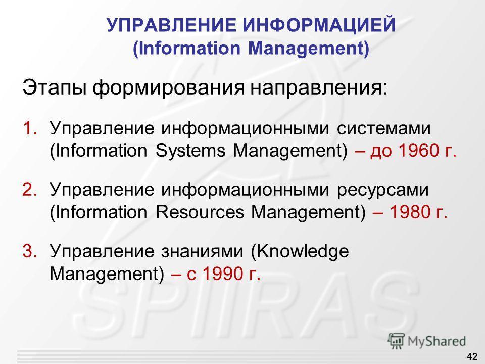 42 УПРАВЛЕНИЕ ИНФОРМАЦИЕЙ (Information Management) Этапы формирования направления: 1. Управление информационными системами (Information Systems Management) – до 1960 г. 2. Управление информационными ресурсами (Information Resources Management) – 1980