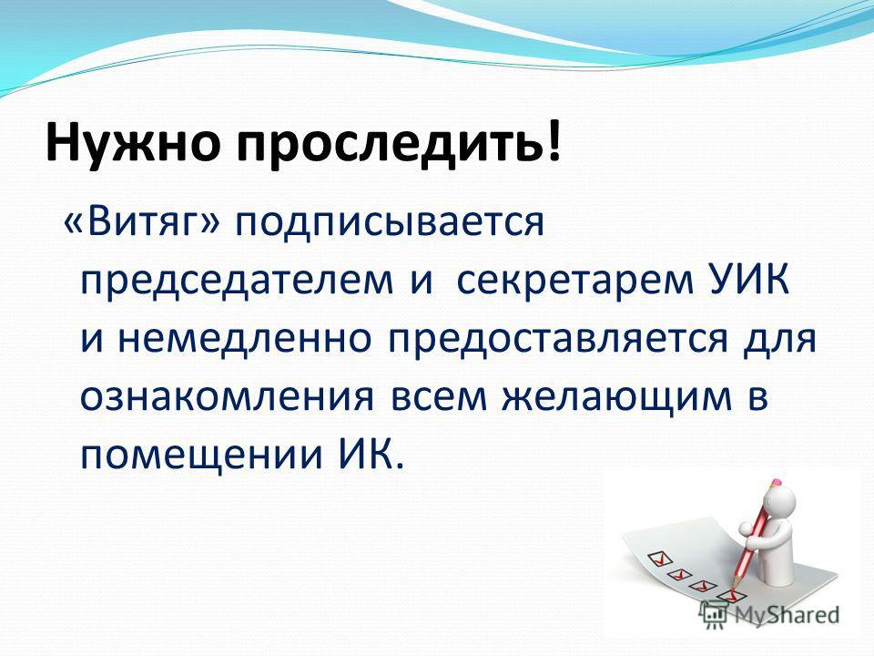 Нужно проследить! «Витяг» подписывается председателем и секретарем УИК и немедленно предоставляется для ознакомления всем желающим в помещении ИК.
