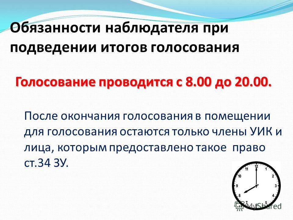 Обязанности наблюдателя при подведении итогов голосования Голосование проводится с 8.00 до 20.00. Голосование проводится с 8.00 до 20.00. После окончания голосования в помещении для голосования остаются только члены УИК и лица, которым предоставлено