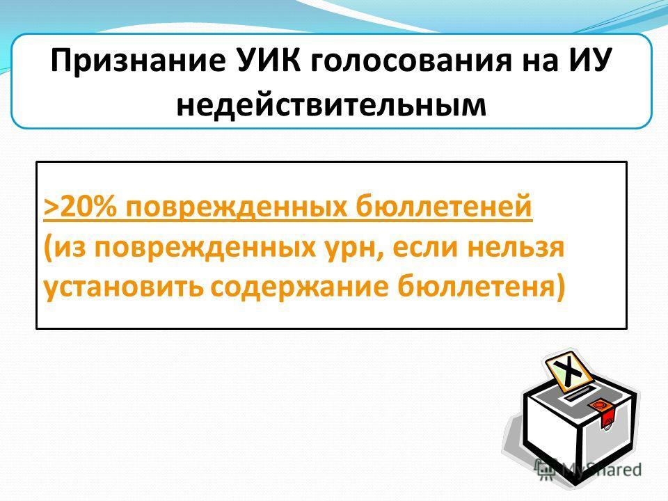 Признание УИК голосования на ИУ недействительным >20% поврежденных бюллетеней (из поврежденных урн, если нельзя установить содержание бюллетеня)