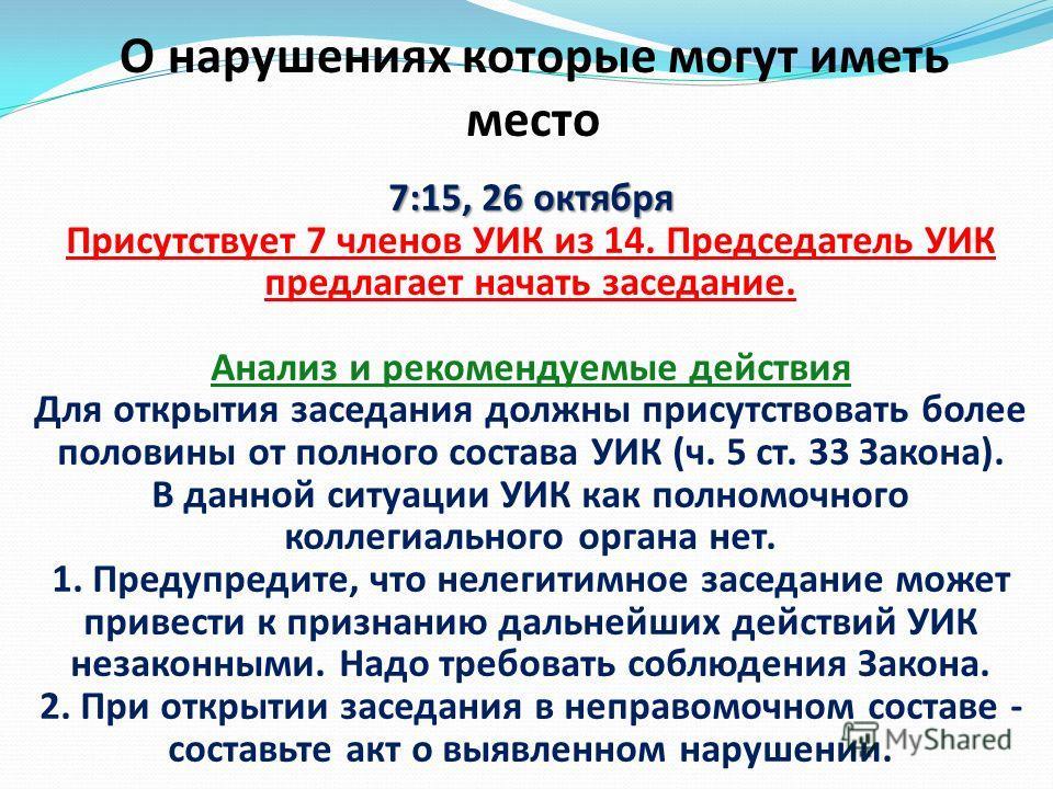 7:15, 26 октября 7:15, 26 октября Присутствует 7 членов УИК из 14. Председатель УИК предлагает начать заседание. Анализ и рекомендуемые действия Для открытия заседания должны присутствовать более половины от полного состава УИК (ч. 5 ст. 33 Закона).