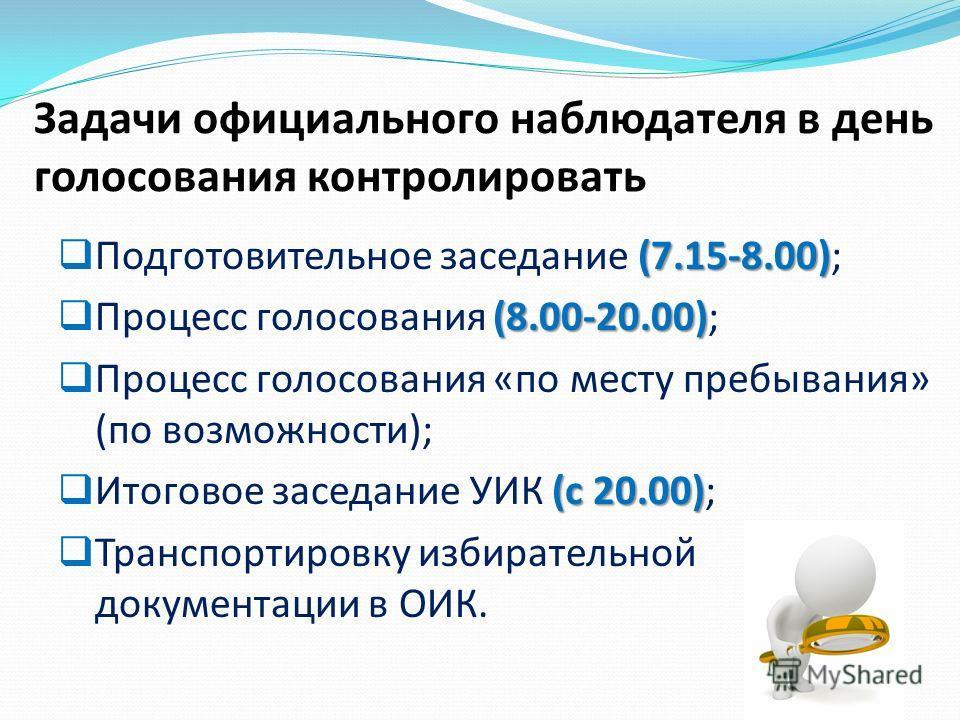 (7.15-8.00) Подготовительное заседание (7.15-8.00); (8.00-20.00) Процесс голосования (8.00-20.00); Процесс голосования «по месту пребывания» (по возможности); (с 20.00) Итоговое заседание УИК (с 20.00); Транспортировку избиратьельной документации в О
