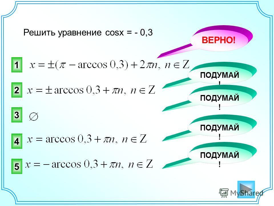 Решить уравнение cosx = - 0,3 1 2 ВЕРНО! ПОДУМАЙ ! 3 4 5