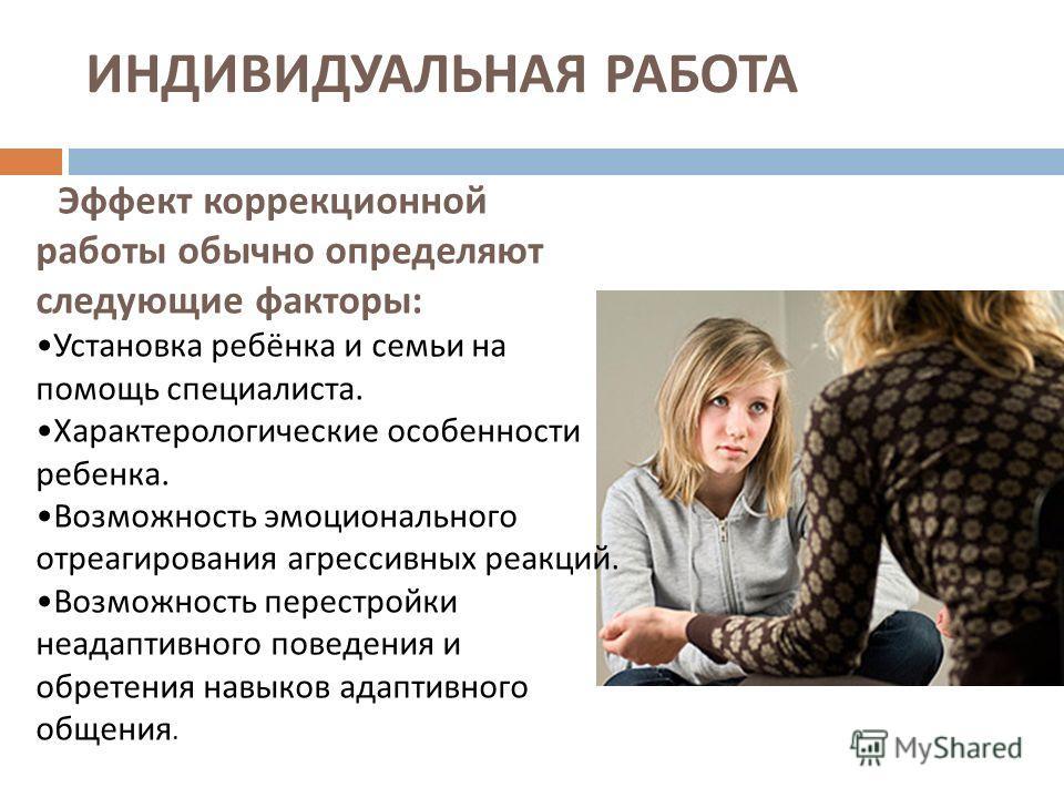 ИНДИВИДУАЛЬНАЯ РАБОТА Эффект коррекционной работы обычно определяют следующие факторы : Установка ребёнка и семьи на помощь специалиста. Характерологические особенности ребенка. Возможность эмоционального отреагирования агрессивных реакций. Возможнос