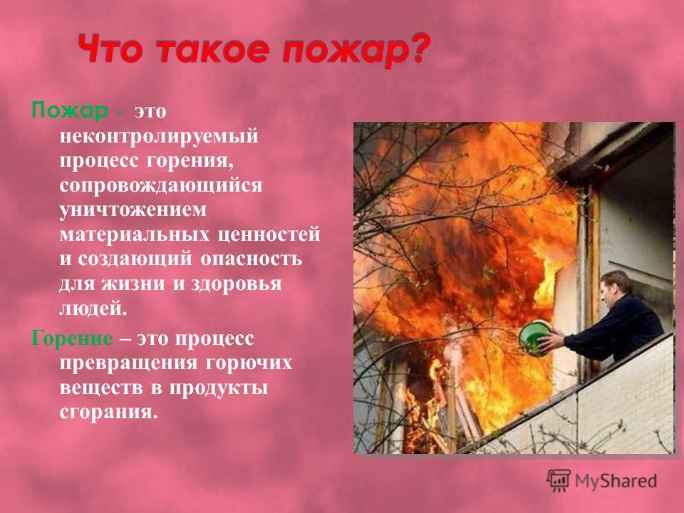 Пожар - это неконтролируемый процесс горения, сопровождающийся уничтожением материальных ценностей и создающий опасность для жизни и здоровья людей. Горение – это процесс превращения горючих веществ в продукты сгорания.