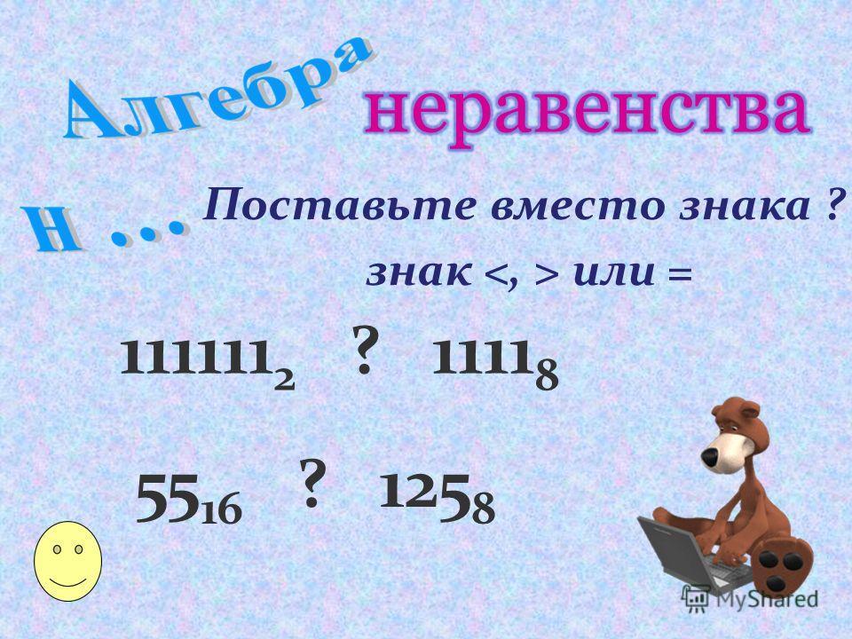 Поставьте вместо знака ? знак или = 111111 2 ? 1111 8 55 16 ? 125 8