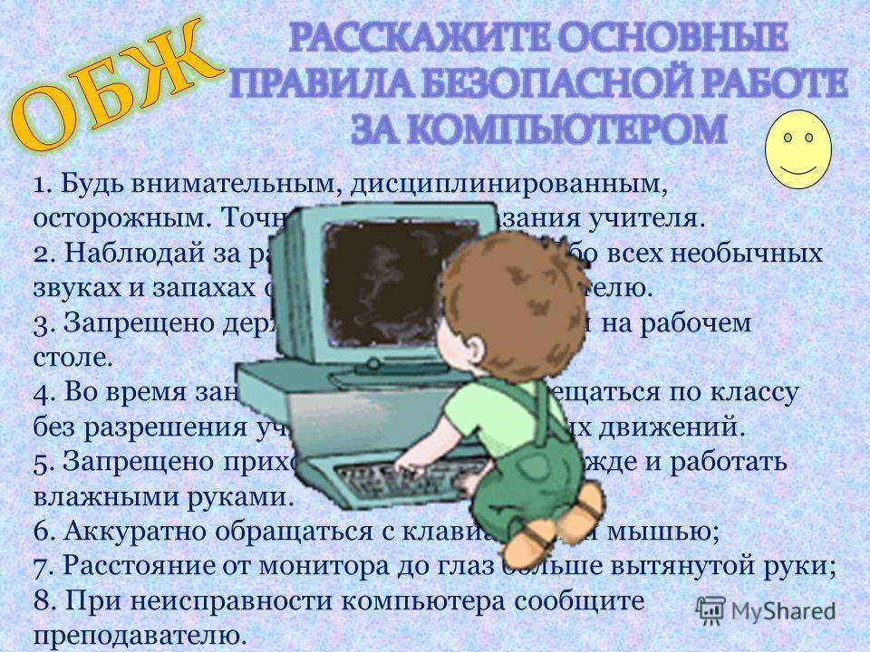 1. Будь внимательным, дисциплинированным, осторожным. Точно выполняй указания учителя. 2. Наблюдай за работой компьютера. Обо всех необычных звуках и запахах обязательно скажи учителю. 3. Запрещено держать лишние предметы на рабочем столе. 4. Во врем